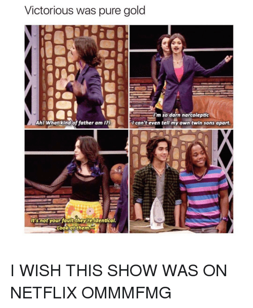 Netflix, Twins, and Girl: Victorious was pure gold  Im so darn narcoleptic  Ahl What kind of father am I?I  I can't even tell my own twin sons apart.  It's not your fault they re dentical.  Look at them I WISH THIS SHOW WAS ON NETFLIX OMMMFMG