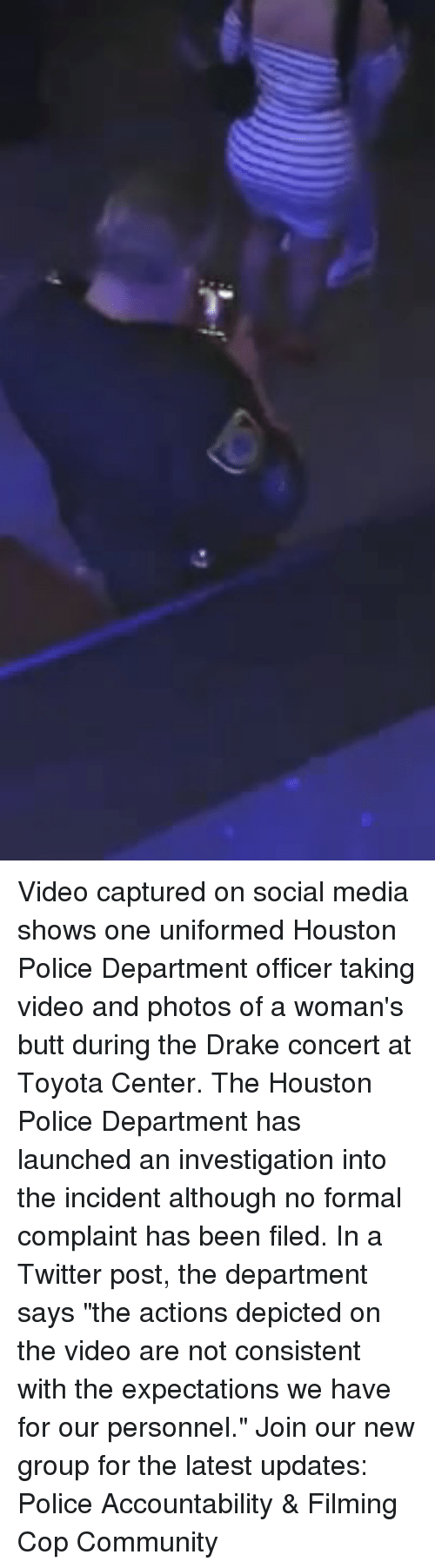 """Butt, Community, and Drake: Video captured on social media shows one uniformed Houston Police Department officer taking video and photos of a woman's butt during the Drake concert at Toyota Center. The Houston Police Department has launched an investigation into the incident although no formal complaint has been filed. In a Twitter post, the department says """"the actions depicted on the video are not consistent with the expectations we have for our personnel."""" Join our new group for the latest updates: Police Accountability & Filming Cop Community"""