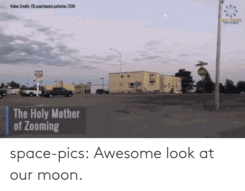 Holy: Video Credit FB.com/daniel. pelletier.1334  The Holy Mother  of Zooming space-pics:  Awesome look at our moon.