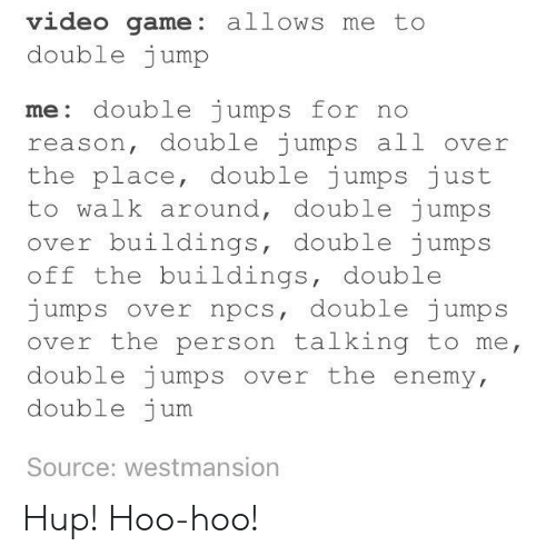 jumps off: video game: allows me to  double jump  me: double jumps for no  reason, double jumps all over  the place, double jumps just  to walk around, double jumps  ov  er buildings, double jumps  off the buildings, double  jumps over npcs, double jumps  over the person talking to me  double jumps over the enemy  double jum  Source: westmansion Hup! Hoo-hoo!