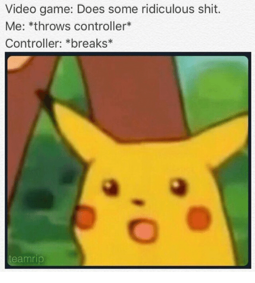 Shit, Game, and Video: Video game: Does some ridiculous shit.  Me: *throws controller*  Controller: *breaks*  eamrip