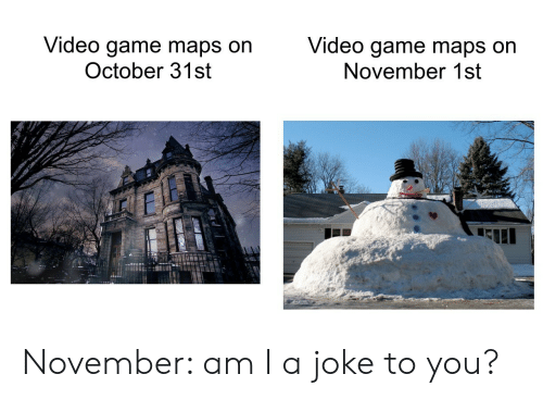 video game: Video game maps on  October 31st  Video game maps on  November 1st November: am I a joke to you?