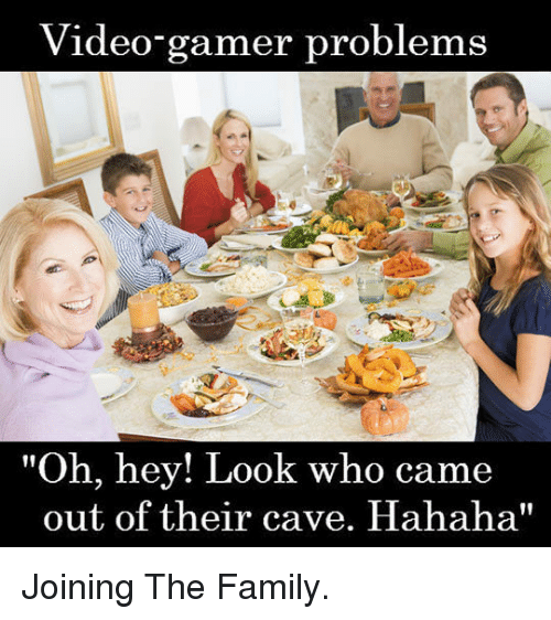 """Video Gamer: Video-gamer problems  """"Oh, hey! Look who came  out of their cave. Hahaha"""" <p>Joining The Family.</p>"""