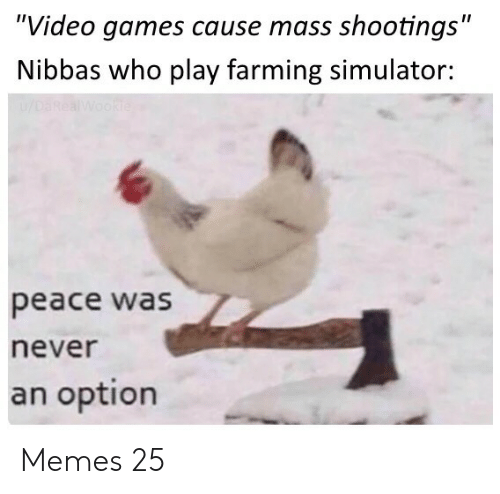 "Memes, Video Games, and Games: ""Video games cause mass shootings""  Nibbas who play farming simulator:  u/DaRealWookie  peace was  never  an option Memes 25"