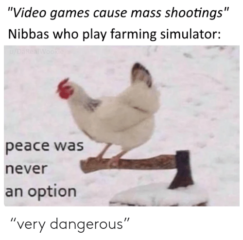 """Farming: """"Video games cause mass shootings""""  Nibbas who play farming simulator:  /DaRealWookie  peace was  never  an option """"very dangerous"""""""