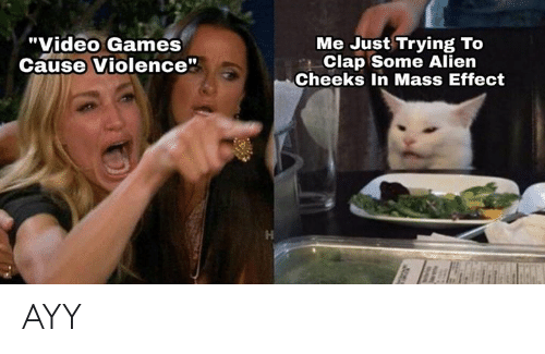 "Video Games, Alien, and Games: ""Video Games  Cause Violence""  Me Just Trying To  Clap Some Alien  Cheeks In Mass Effect AYY"