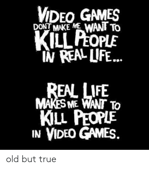 """Dont Make Me: VIDEO GAMES  DONT MAKE ME WANT To  KILL PEOPLE  """"IN REAL LIFE...  REAL LIFE  MAKES ME WANT To  KILL PEOPLE  IN VIDEO GAMES old but true"""