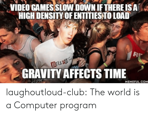Club, Tumblr, and Video Games: VIDEO GAMES SLOW DOWN IFTHERE ISA  HIGH DENSITY OF ENTITIESTO LOAD  32  GRAVITY AFFECTS TIME  MEMEFUL.COM laughoutloud-club:  The world is a Computer program