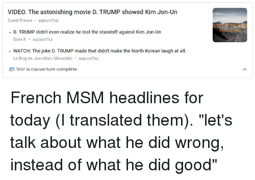 "Lost, Blog, and France: VIDEO. The astonishing movie D. TRUMP showed Kim Jon-Un  Ouest-France. aujourd'hui  STINY PICTU  PRODUCTION  D. TRUMP didn't even realize he lost the standoff against Kim Jon-Un  Slate.fr aujourd'hui  WATCH: The joke D. TRUMP made that didn't make the North Korean laugh at all  Le Blog de Jean-Marc Morandini aujourd'hui  Voir la couverture complète French MSM headlines for today (I translated them). ""let's talk about what he did wrong, instead of what he did good"""