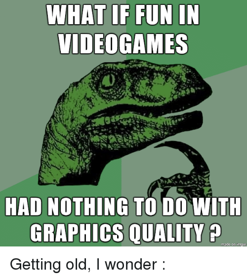 Old, Wonder, and Made: VIDEOGAMES  HAD NOTHING TO DO WITH  GRAPHICS QUALITY  made on imaur Getting old, I wonder :