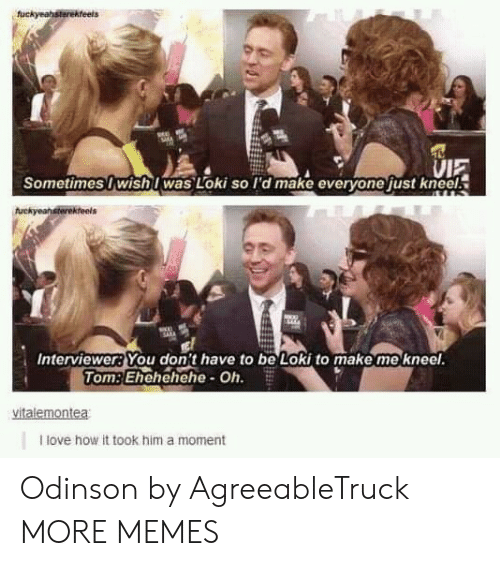 Dank, Love, and Memes: VIE  Sometimes I wishI was Loki so I'd make everyone just kneel.  Interviewer?You don't have to be Loki to make me kneel  TomEhehehehe- Oh.  I love how it took him a moment Odinson by AgreeableTruck MORE MEMES
