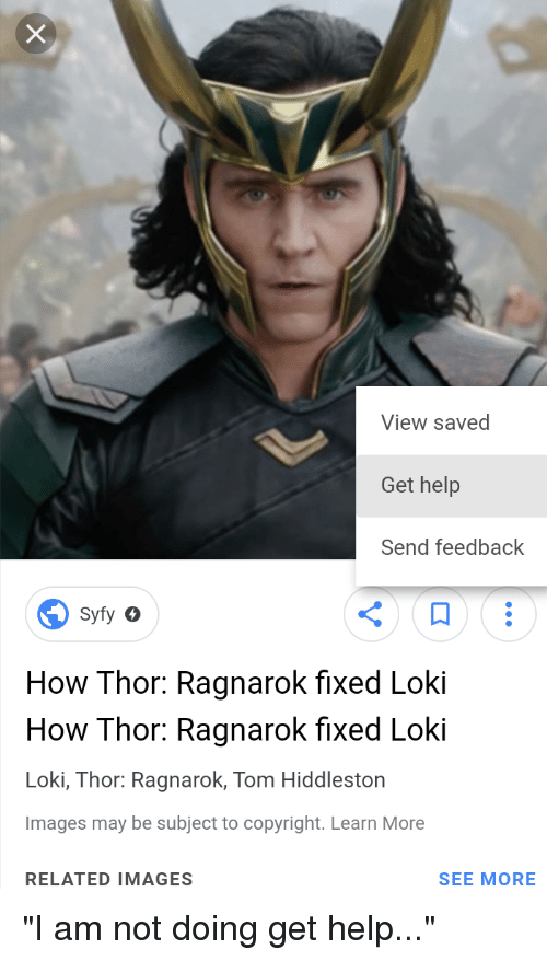 Marvel Comics, Help, and Images: View saved  Get help  Send feedback  Syfy o  How Thor: Ragnarok fixed Loki  How Thor: Ragnarok fixed Loki  Loki, Thor: Ragnarok, Tom Hiddleston  Images may be subject to copyright. Learn More  RELATED IMAGES  SEE MORE