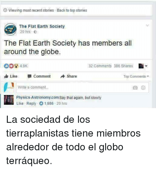 Earth, Physics, and Flat Earth: Viewing most recent stories . Back to top stories  The Flat Earth Society  20 hrs  The Flat Earth Society has members all  around the globe.  32 Comments 386 Shares  Like -comment Share  Top Comment  Write a comment..  Physics-Astronomy.com Say that again, but slowly  Like Reply 1,986 20 hrs <p>La sociedad de los tierraplanistas tiene miembros alrededor de todo el globo terráqueo.</p>