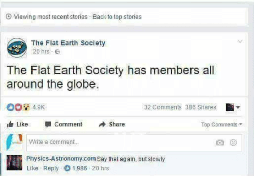 say that again: Viewing most recent stories . Back to top stories  The Flat Earth Society  20 hrs  The Flat Earth Society has members all  around the globe.  32 Comments 386 Shares  Like -comment Share  Top Comment  Write a comment..  Physics-Astronomy.com Say that again, but slowly  Like Reply 1,986 20 hrs