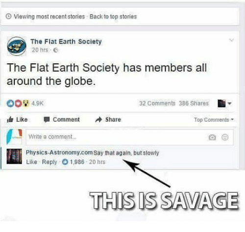 say that again: Viewing most recentstories Back to top stories  The Flat Earth Society  20 hrs  The Flat Earth Society has members all  around the globe.  32 comments 386 Shares  4.9K  Like Comment  A Share  Top Comments  Write a comment  Physics-Astronomy, corn say that again, but slowly  Like Reply 01,986  20 hrs  THIS IS SAVAGE