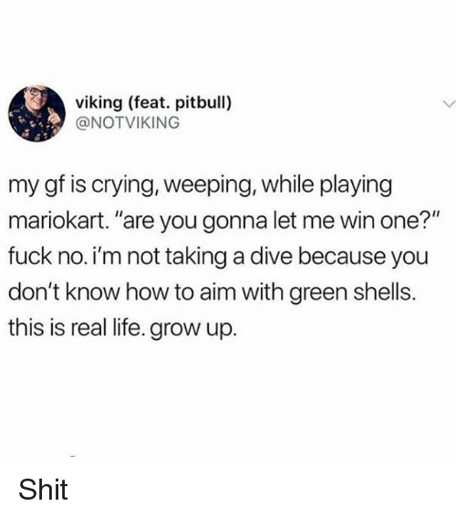 "Crying, Life, and Memes: viking (feat. pitbull)  @NOTVIKING  my gf is crying, weeping, while playing  mariokart. ""are you gonna let me win one?""  fuck no. i'm not taking a dive because you  don't know how to aim with green shells.  this is real life. grow up. Shit"