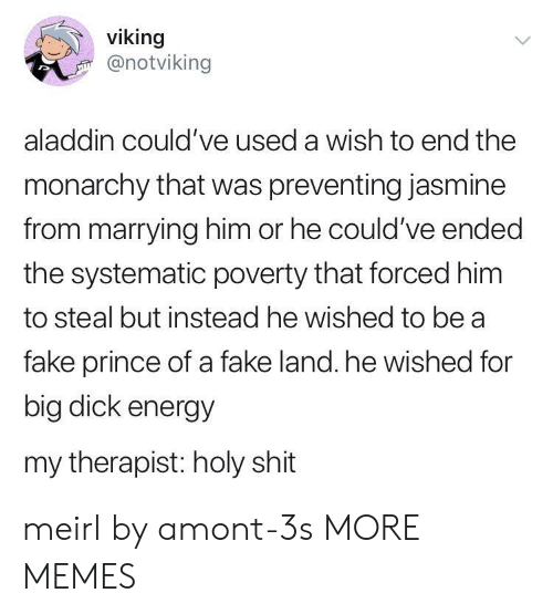 Aladdin, Big Dick, and Dank: viking  @notviking  aladdin could've used a wish to end the  monarchy that was preventing jasmine  from marrying him or he could've ended  the systematic poverty that forced him  to steal but instead he wished to be a  fake prince of a fake land. he wished for  big dick energy  my therapist: holy shit meirl by amont-3s MORE MEMES