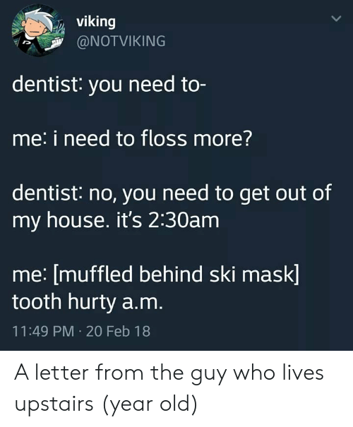 Muffled: viking  @NOTVIKING  dentist: you need to-  me: i need to floss more?  dentist: no, you need to get out of  my house. it's 2:30am  me: [muffled behind ski mask]  tooth hurty a.m.  11:49 PM 20 Feb 18 A letter from the guy who lives upstairs (year old)