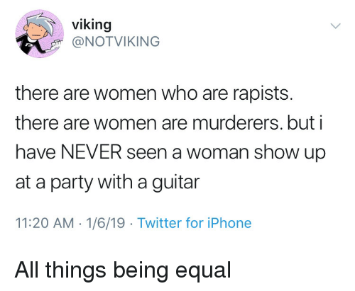 Iphone, Party, and Twitter: viking  NOTVIKING  there are women who are rapists.  there are women are murderers. but i  have NEVER seen a woman show up  at a party with a guitar  11:20 AM 1/6/19 Twitter for iPhone All things being equal