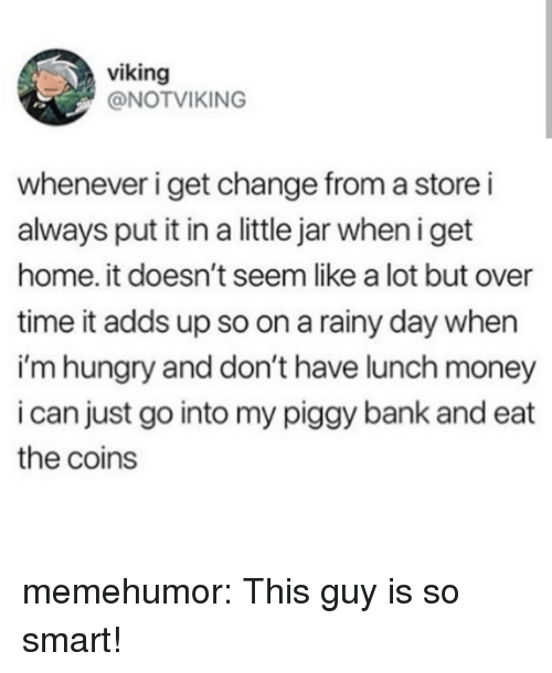 Hungry, Money, and Tumblr: viking  @NOTVIKING  whenever i get change from a store i  always put it in a little jar when iget  home. it doesn't seem like a lot but over  time it adds up so on a rainy day when  i'm hungry and don't have lunch money  i can just go into my piggy bank and eat  the coins memehumor:  This guy is so smart!