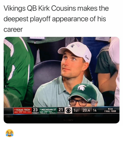 kirk: Vikings QB Kirk Cousins makes the  deepest playoff appearance of his  career  PTPAS TECH 23 AICHIOAST 21  1sT 20.4 14 E U  NCAA  FINAL FOUR  3 TEXAS  2 MICHIGAN ST 😂