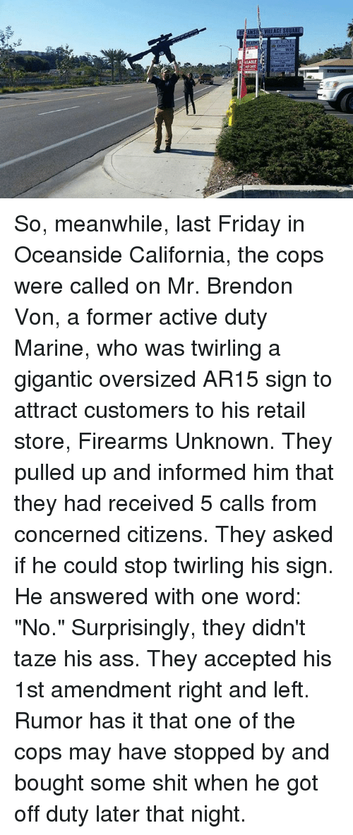 "Memes, California, and Marines: VILLAGE SQU  Ai ULABLE it So, meanwhile, last Friday in Oceanside California, the cops were called on Mr. Brendon Von, a former active duty Marine, who was twirling a gigantic oversized AR15 sign to attract customers to his retail store, Firearms Unknown.  They pulled up and informed him that they had received 5 calls from concerned citizens. They asked if he could stop twirling his sign.  He answered with one word: ""No.""  Surprisingly, they didn't taze his ass. They accepted his 1st amendment right and left.  Rumor has it that one of the cops may have stopped by and bought some shit when he got off duty later that night."