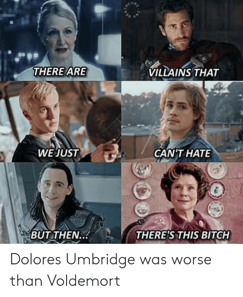 voldemort: VILLAINS THAT  THERE ARE  WE JUST  GANTHAΤΕ  THERE'S THIS BITCH  BUT THEN.. Dolores Umbridge was worse than Voldemort