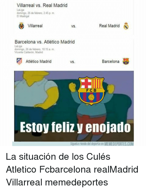 Memes, Real Madrid, and Atletico: Villarreal vs. Real Madrid  domingo, 26 de febrero, 245 p m  El Madrigal  Real Madrid  S  Villarreal  VS.  Barcelona vs. Atlético Madrid  domingo, 26 de febrero, 10 15 a m  Vicente Calderon, Madrid  Atlético Madrid  Barcelona  F C B  Estoy feliz y enojado  Siguete riendo del deporte en MEMEDEPORTES.COM La situación de los Culés Atletico Fcbarcelona realMadrid Villarreal memedeportes