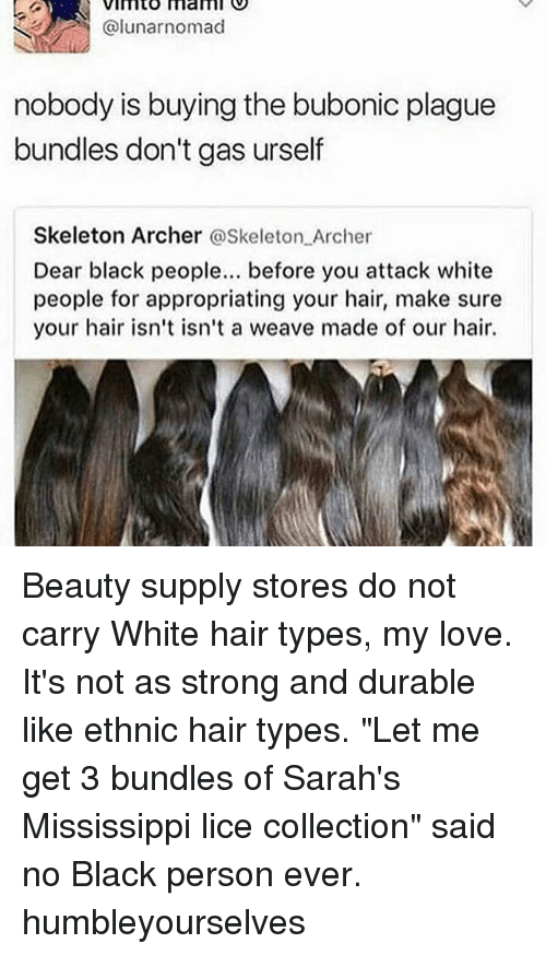 """Skeletone: VImto mam  @lunarnomad  nobody is buying the bubonic plague  bundles don't gas urself  Skeleton Archer @Skeleton Archer  Dear black people. before you attack white  people for appropriating your hair, make sure  your hair isn't isn't a weave made of our hair. Beauty supply stores do not carry White hair types, my love. It's not as strong and durable like ethnic hair types. """"Let me get 3 bundles of Sarah's Mississippi lice collection"""" said no Black person ever. humbleyourselves"""