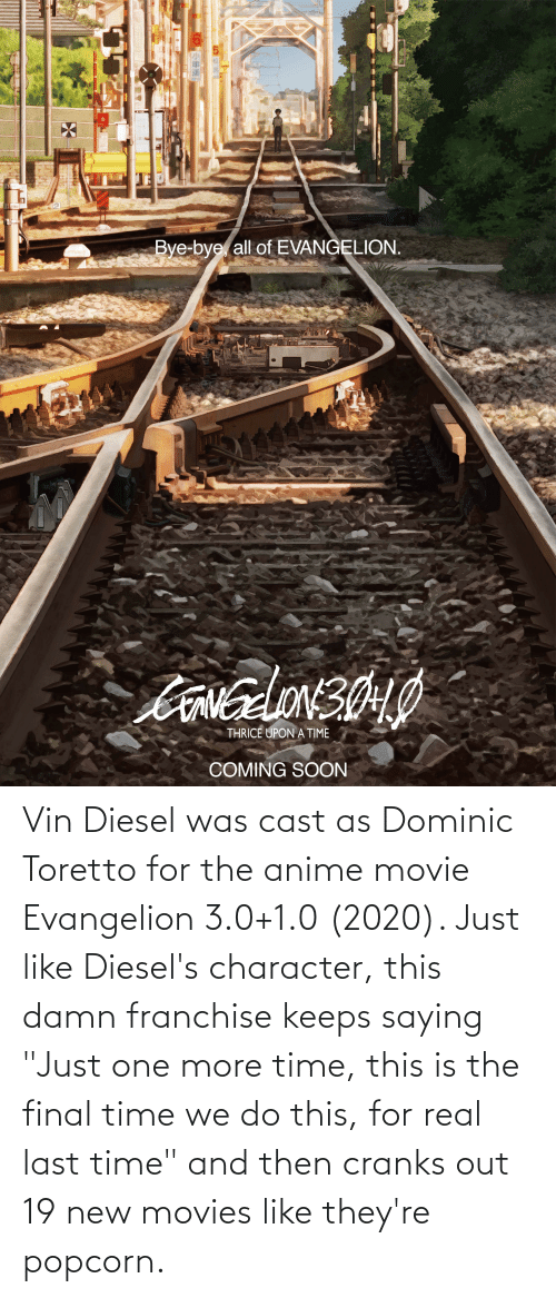 """Popcorn: Vin Diesel was cast as Dominic Toretto for the anime movie Evangelion 3.0+1.0 (2020). Just like Diesel's character, this damn franchise keeps saying """"Just one more time, this is the final time we do this, for real last time"""" and then cranks out 19 new movies like they're popcorn."""