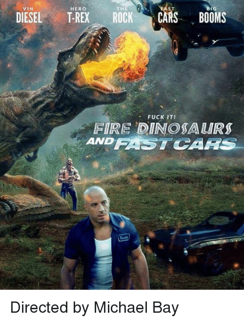 Cars, Fire, and Funny: VIN  HERO  THE  ST  BIG  DIESEL T-REX ROCK CARS BOOMS  FUCK IT!  FIRE DINOSAURS  AND FASTCARS Directed by Michael Bay