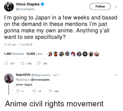 Anime, Japan, and Staples: Vince Staples  @vincestaples  Follow  I'm going to Japan in a few weeks and based  on the demand in these mentions lI'm just  gonna make my own anime. Anything y'all  want to see specifically?  1:41 am -7 Jul 2018  1,485 Retweets 12,826 Likes OEO  737  15K  13K  SadeVEVO @fillegrossiere Jul 7  Replying to @vincestaples  some niggas Anime civil rights movement