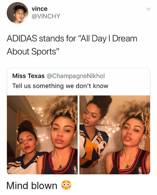 """Adidas, Sports, and Texas: vince  @VINCHY  ADIDAS stands for """"All Day I Dream  About Sports""""  Miss Texas @ChampagneNikhol  Tell us something we don't know Mind blown 😳"""