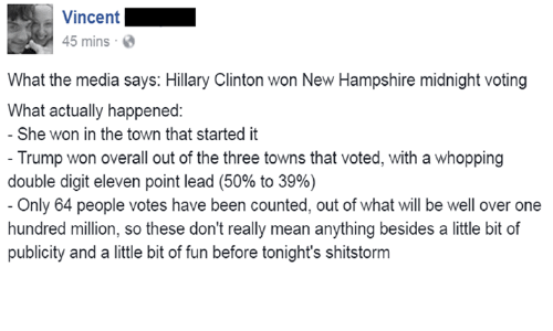 Hillary Clinton, Mean, and Meaning: Vincent  45 mins  What the media says: Hillary Clinton won New Hampshire midnight voting  What actually happened:  She won in the town that started it  Trump won overall out of the three towns that voted, with a whopping  double digit eleven point lead (50% to 39%)  Only 64 people votes have been counted, out of what will be well over one  hundred million, so these don't really mean anything besides a little bit of  publicity and a little bit of fun before tonight's shitstorm