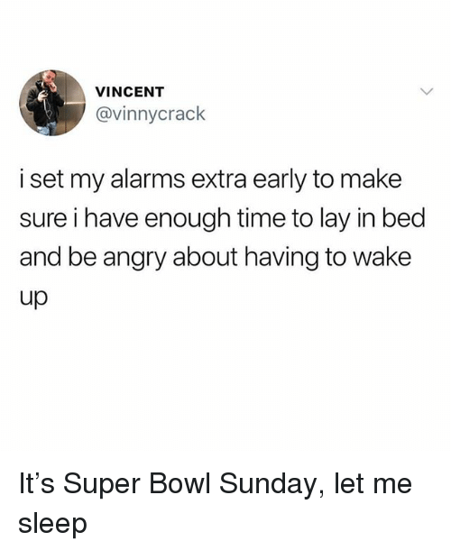 Memes, Super Bowl, and Time: VINCENT  @vinnycrack  i set my alarms extra early to make  sure i have enough time to lay in bed  and be angry about having to wake  up It's Super Bowl Sunday, let me sleep