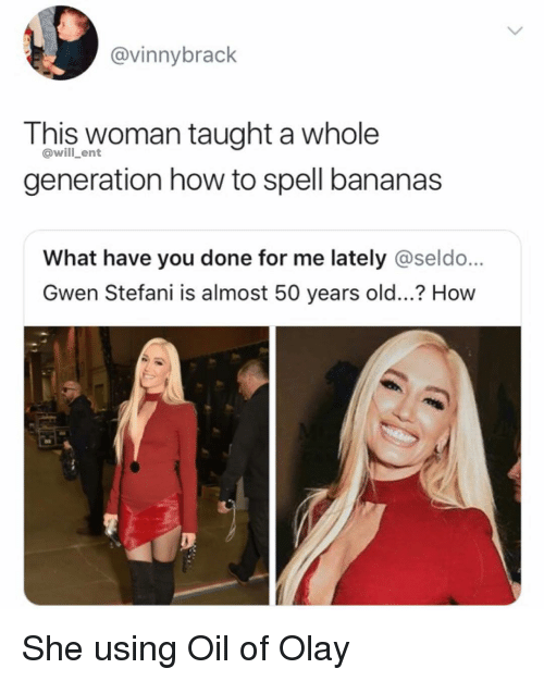 Gwen Stefani: @vinnybrack  This woman taught a whole  generation how to spell bananas  @will_ent  What have you done for me lately @seldo...  Gwen Stefani is almost 50 years old...? How She using Oil of Olay