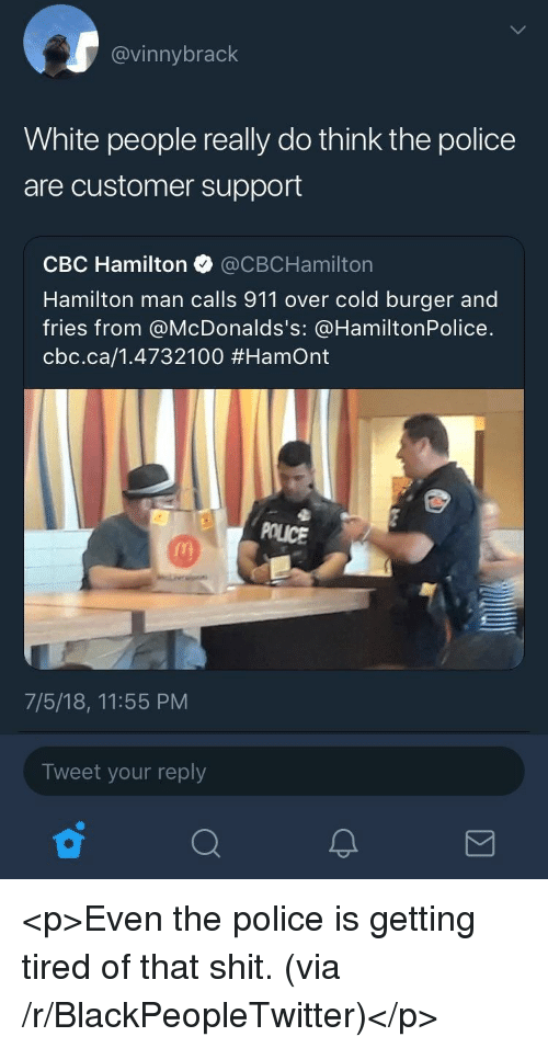 Blackpeopletwitter, Police, and Shit: @vinnybrack  White people really do think the police  are customer support  CBC Hamilton @CBCHamilton  Hamilton man calls 911 over cold burger and  fries from @McDonalds's: @HamiltonPolice.  cbc.ca/1.4732100 #Hamont  POLICE  7/5/18, 11:55 PM  Tweet your reply <p>Even the police is getting tired of that shit. (via /r/BlackPeopleTwitter)</p>