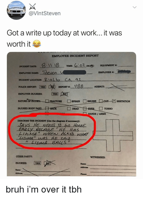"Bruh, Head, and Party: @VIntSteven  Got a write up today at work... it was  worth it  EMPLOYEE INCIDENT REPORT  TIME: ""C2OZAMl®  EQUIPMENT #:  INCIDENT DATE  EMPLOYEE NAME  INCIDENT LOCATİON, ""Rialto-CA  POLICE REPORT YES  EMPLOYEE INJURIES:  AGENCY:  FRACTURE □SPRAIN □ BRUISE  一口cur-되  NATURE OF  RRITATION  INJURED BODYP  HEAD  □ TORSO  HANDS / ARMS  DESCRIBE THE INCIDENT (Use the diagram if necensary)  o HouMe  gose  AT  OTHER PARTY:  INJURIES: YES  Same  Name  Addrees  Address  Phone bruh i'm over it tbh"