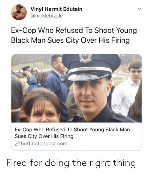refused: Vinyl Hermit Edutain  @nicklebizzle  Ex-Cop Who Refused To Shoot Young  Black Man Sues City Over His Firing  Ex-Cop Who Refused To Shoot Young Black Man  Sues City Over His Firing  Shuffingtonpost.com Fired for doing the right thing