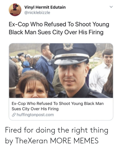 refused: Vinyl Hermit Edutain  @nicklebizzle  Ex-Cop Who Refused To Shoot Young  Black Man Sues City Over His Firing  Ex-Cop Who Refused To Shoot Young Black Man  Sues City Over His Firing  Shuffingtonpost.com Fired for doing the right thing by TheXeran MORE MEMES