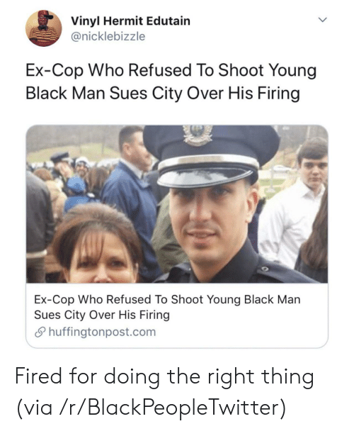 refused: Vinyl Hermit Edutain  @nicklebizzle  Ex-Cop Who Refused To Shoot Young  Black Man Sues City Over His Firing  Ex-Cop Who Refused To Shoot Young Black Man  Sues City Over His Firing  Shuffingtonpost.com Fired for doing the right thing (via /r/BlackPeopleTwitter)