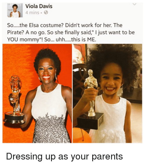 """Elsa, Parents, and Work: Viola Davis  4 mins  So.....the Elsa costume? Didn't work for her. The  Pirate? A no go. So she finally said,"""" I just want to be  YOU mommy""""! So... uhh....this is ME.  an Dressing up as your parents"""