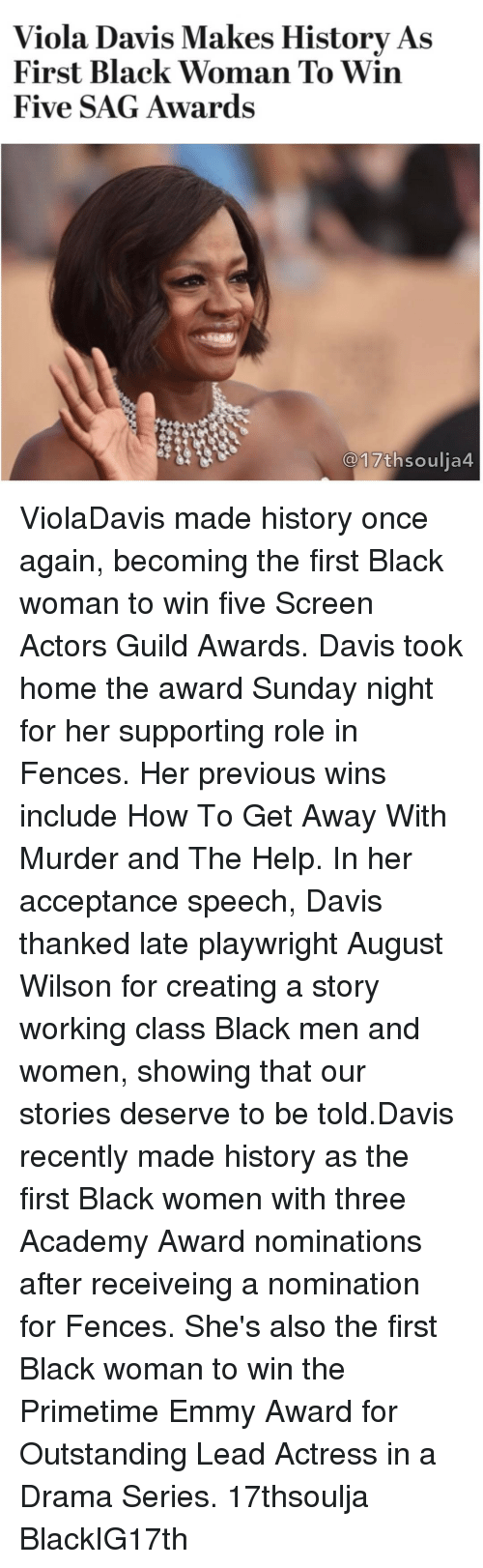 Academy Awards, Memes, and Academy: Viola Davis Makes History As  First Black Woman To Win  Five SAG Awards  17th soulia4 ViolaDavis made history once again, becoming the first Black woman to win five Screen Actors Guild Awards. Davis took home the award Sunday night for her supporting role in Fences. Her previous wins include How To Get Away With Murder and The Help. In her acceptance speech, Davis thanked late playwright August Wilson for creating a story working class Black men and women, showing that our stories deserve to be told.Davis recently made history as the first Black women with three Academy Award nominations after receiveing a nomination for Fences. She's also the first Black woman to win the Primetime Emmy Award for Outstanding Lead Actress in a Drama Series. 17thsoulja BlackIG17th