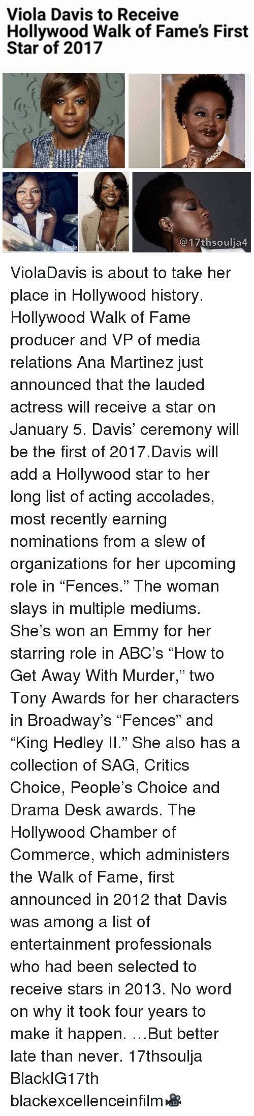 """Abc, Memes, and Desk: Viola Davis to Receive  Hollywood Walk of Fame's First  Star of 2017  17th soulia4 ViolaDavis is about to take her place in Hollywood history. Hollywood Walk of Fame producer and VP of media relations Ana Martinez just announced that the lauded actress will receive a star on January 5. Davis' ceremony will be the first of 2017.Davis will add a Hollywood star to her long list of acting accolades, most recently earning nominations from a slew of organizations for her upcoming role in """"Fences."""" The woman slays in multiple mediums. She's won an Emmy for her starring role in ABC's """"How to Get Away With Murder,"""" two Tony Awards for her characters in Broadway's """"Fences"""" and """"King Hedley II."""" She also has a collection of SAG, Critics Choice, People's Choice and Drama Desk awards. The Hollywood Chamber of Commerce, which administers the Walk of Fame, first announced in 2012 that Davis was among a list of entertainment professionals who had been selected to receive stars in 2013. No word on why it took four years to make it happen. …But better late than never. 17thsoulja BlackIG17th blackexcellenceinfilm🎥"""