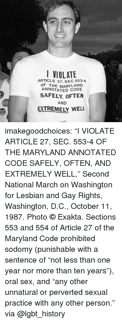 """Washington D C: VIOLATE  ARTICLE 27, SEC. 553.4  OF THE MARYLAND  ANNOTATED  SAFELY, OFTEN  AND  EXTREMELY WELL imakegoodchoices:    """"I VIOLATE ARTICLE 27, SEC. 553-4 OF THE MARYLAND ANNOTATED CODE SAFELY, OFTEN, AND EXTREMELY WELL,"""" Second National March on Washington for Lesbian and Gay Rights, Washington, D.C., October 11, 1987. Photo © Exakta.   Sections 553 and 554 of Article 27 of the Maryland Code prohibited sodomy (punishable with a sentence of """"not less than one year nor more than ten years""""), oral sex, and """"any other unnatural or perverted sexual practice with any other person.""""  via @lgbt_history"""