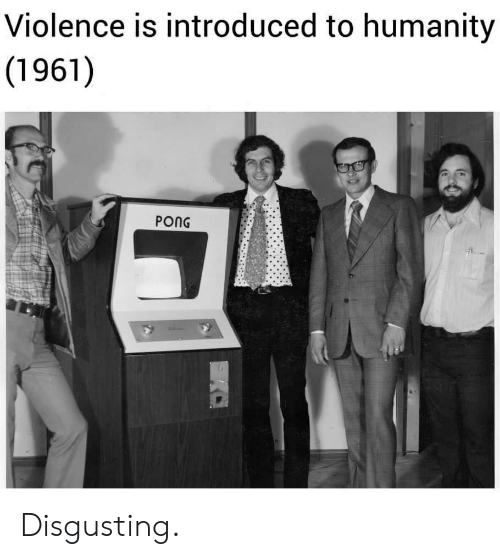 Humanity, Disgusting, and Pong: Violence is introduced to humanity  (1961)  PONG Disgusting.