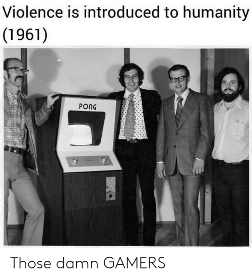 Humanity, Damn, and Pong: Violence is introduced to humanity  (1961)  PONG Those damn GAMERS
