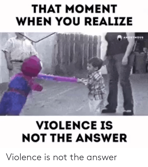 answer: Violence is not the answer