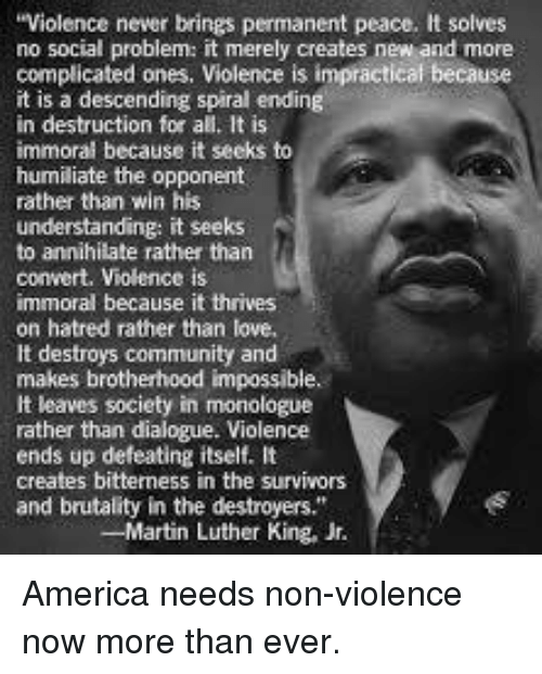 """dialogues: Violence never brings permanent peace. It solves  no social problem: it merely creates new and more  complicated ones, Violence is impractical because  it is a descending spiral ending  in destruction for all. It is  immoral because it seeks to  humiliate the opponent  rather than win his  understanding: it seeks  to annihilate rather than  convert. Violence is  immoral because it thrives  on hatred rather than love,  It destroys community and  makes brotherhood impossible.  It leaves society in monologue  rather than dialogue. Violence  ends up defeating itself. It  creates bitterness in the survivors  and brutality in the destroyers.""""  -Martin Luther King, Jr. America needs non-violence now more than ever."""