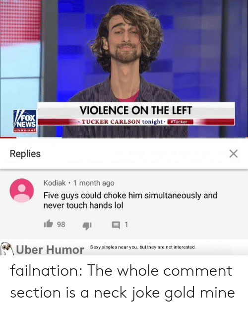 uber humor: VIOLENCE ON THE LEFT  TUCKER CARLSON tonight Tucker  FOX  NEWS  channel  Replies  X  Kodiak 1 month ago  Five guys could choke him simultaneously and  never touch hands lol  98  1  Sexy singles near you, but they are not interested.  Uber Humor failnation:  The whole comment section is a neck joke gold mine